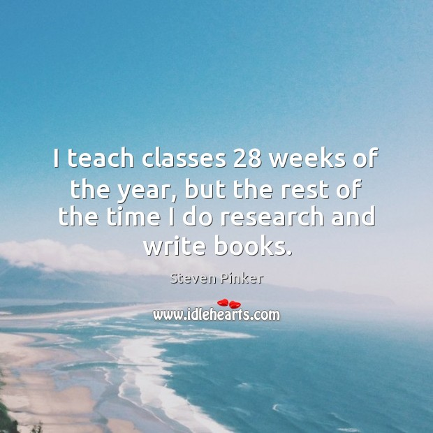 I teach classes 28 weeks of the year, but the rest of the Steven Pinker Picture Quote
