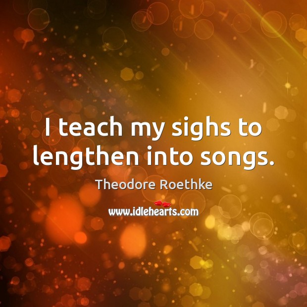 I teach my sighs to lengthen into songs. Image