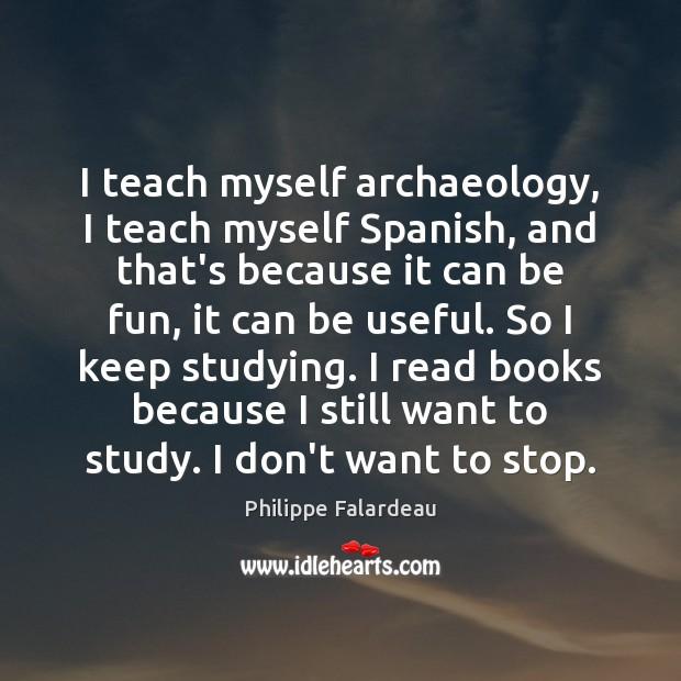 I teach myself archaeology, I teach myself Spanish, and that's because it Image