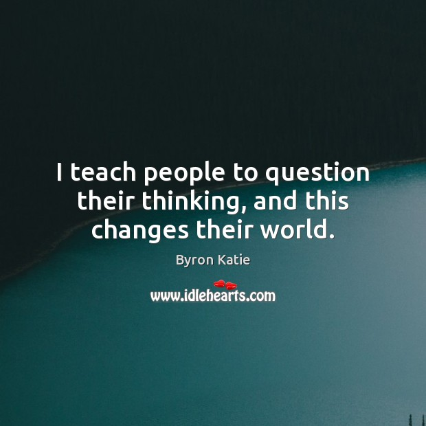 I teach people to question their thinking, and this changes their world. Image