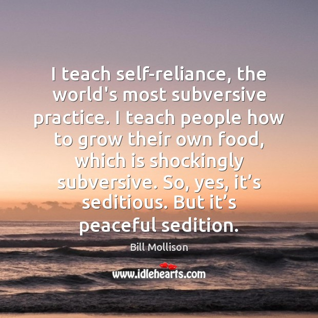 I teach self-reliance, the world's most subversive practice. I teach people how Bill Mollison Picture Quote