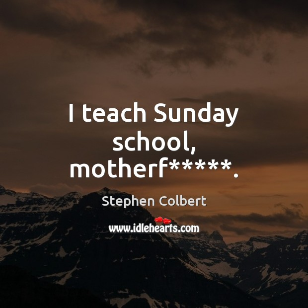 I teach Sunday school, motherf*****. Stephen Colbert Picture Quote