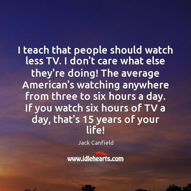 Image, I teach that people should watch less TV. I don't care what