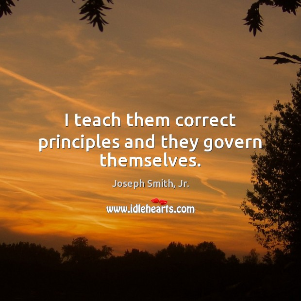 I teach them correct principles and they govern themselves. Joseph Smith, Jr. Picture Quote