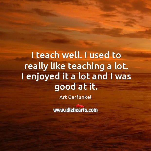 Image, I teach well. I used to really like teaching a lot. I enjoyed it a lot and I was good at it.