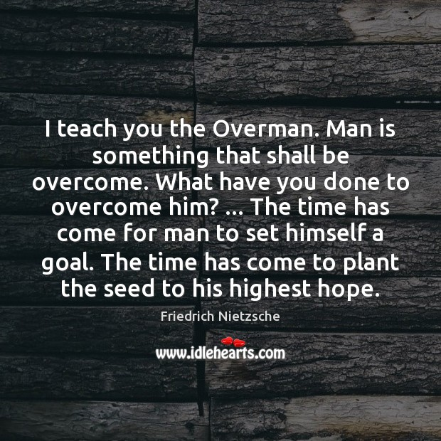 I teach you the Overman. Man is something that shall be overcome. Image
