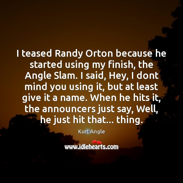 I teased Randy Orton because he started using my finish, the Angle Kurt Angle Picture Quote