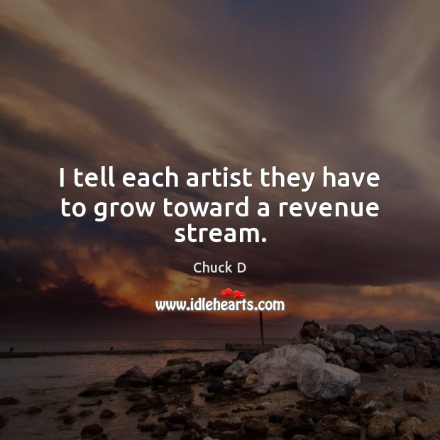 I tell each artist they have to grow toward a revenue stream. Image