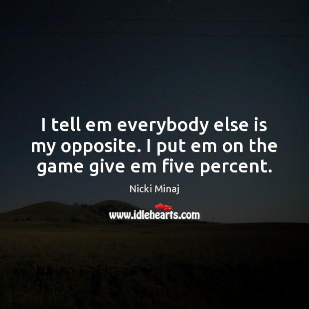 I tell em everybody else is my opposite. I put em on the game give em five percent. Image