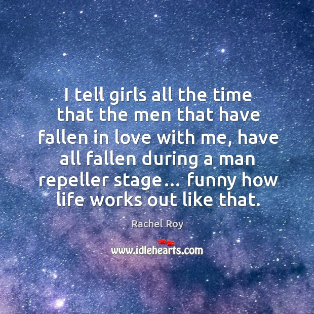 I tell girls all the time that the men that have fallen in love with me, have all fallen during a man repeller stage… Rachel Roy Picture Quote