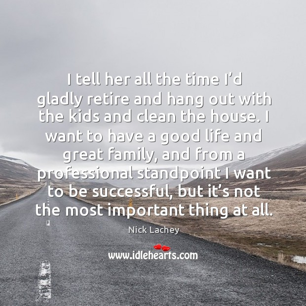 I tell her all the time I'd gladly retire and hang out with the kids and clean the house. Nick Lachey Picture Quote