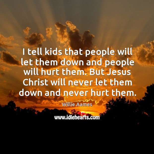 I tell kids that people will let them down and people will hurt them. But jesus christ will never let them down and never hurt them. Willie Aames Picture Quote