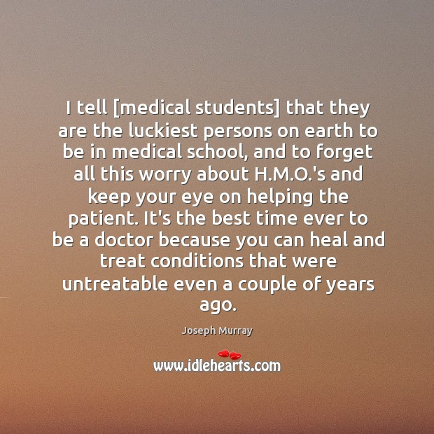 I tell [medical students] that they are the luckiest persons on earth Image