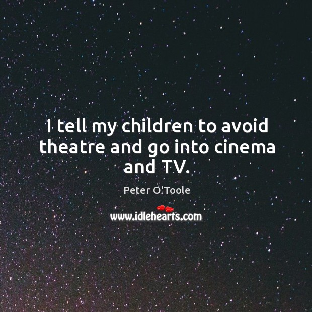 Image, I tell my children to avoid theatre and go into cinema and tv.