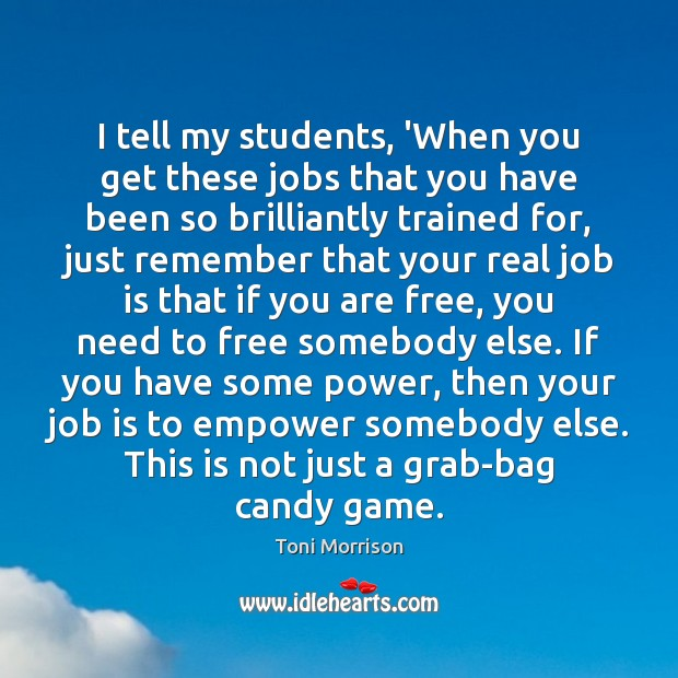I tell my students, 'When you get these jobs that you have Toni Morrison Picture Quote