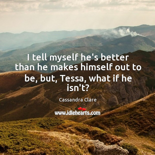 Image, I tell myself he's better than he makes himself out to be, but, Tessa, what if he isn't?