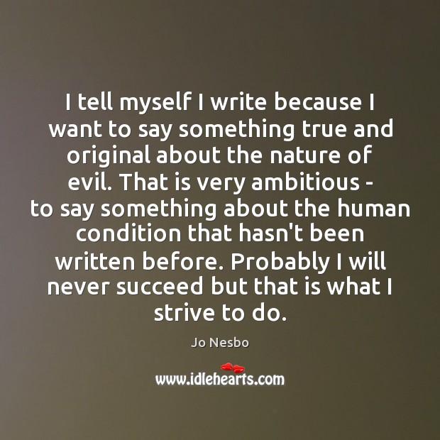 I tell myself I write because I want to say something true Image