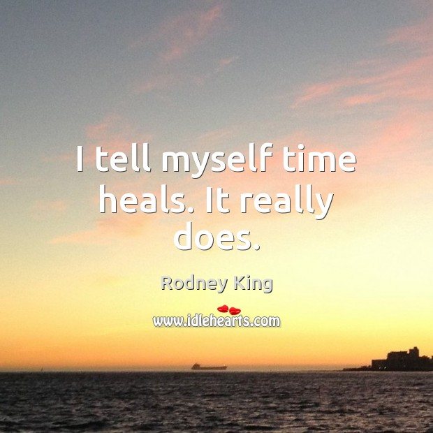 I tell myself time heals. It really does. Rodney King Picture Quote