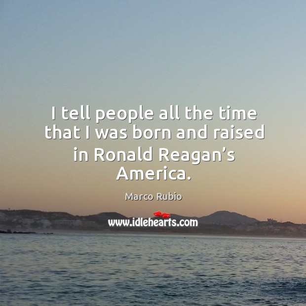 I tell people all the time that I was born and raised in ronald reagan's america. Image
