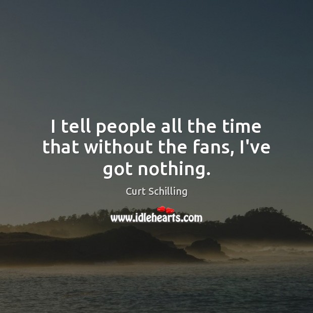 I tell people all the time that without the fans, I've got nothing. Curt Schilling Picture Quote