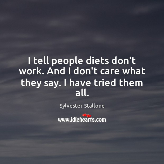I tell people diets don't work. And I don't care what they say. I have tried them all. Sylvester Stallone Picture Quote