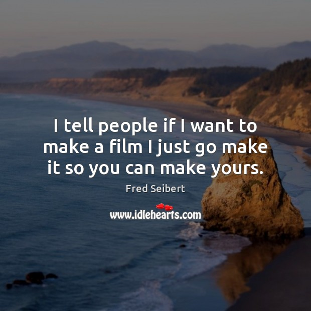 I tell people if I want to make a film I just go make it so you can make yours. Image
