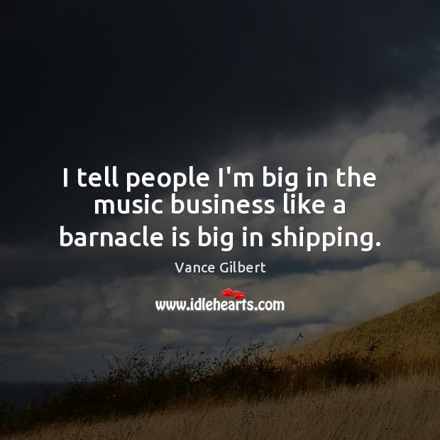 I tell people I'm big in the music business like a barnacle is big in shipping. Image