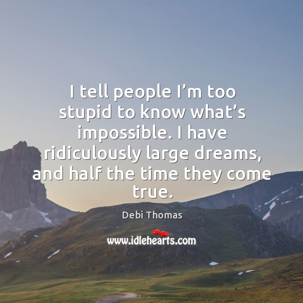 I tell people I'm too stupid to know what's impossible. I have ridiculously large dreams Image