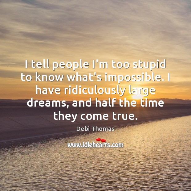 I tell people I'm too stupid to know what's impossible. I have Debi Thomas Picture Quote