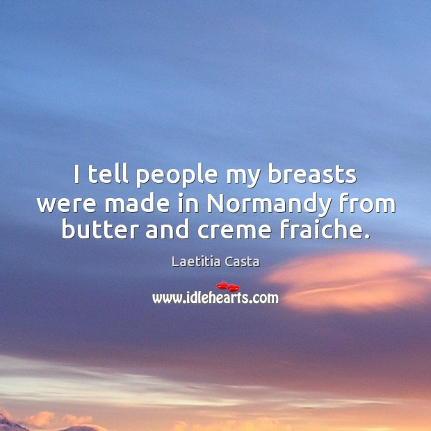 I tell people my breasts were made in Normandy from butter and creme fraiche. Image