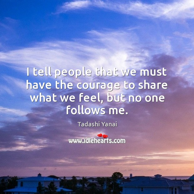 Image, I tell people that we must have the courage to share what we feel, but no one follows me.