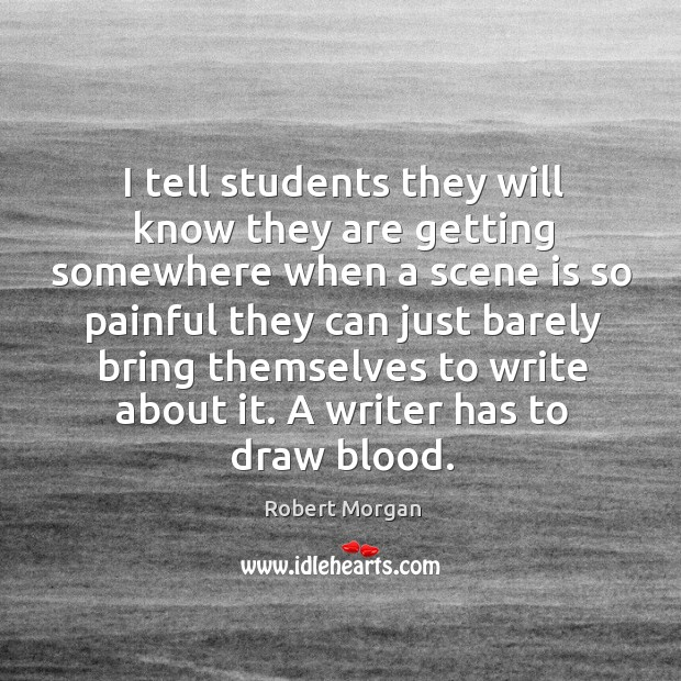 I tell students they will know they are getting somewhere when a scene is so painful they can just barely Robert Morgan Picture Quote