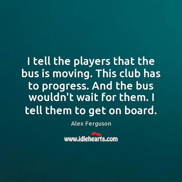 I tell the players that the bus is moving. This club has Alex Ferguson Picture Quote