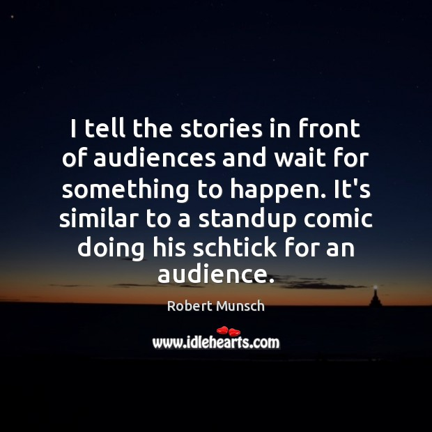 I tell the stories in front of audiences and wait for something Robert Munsch Picture Quote