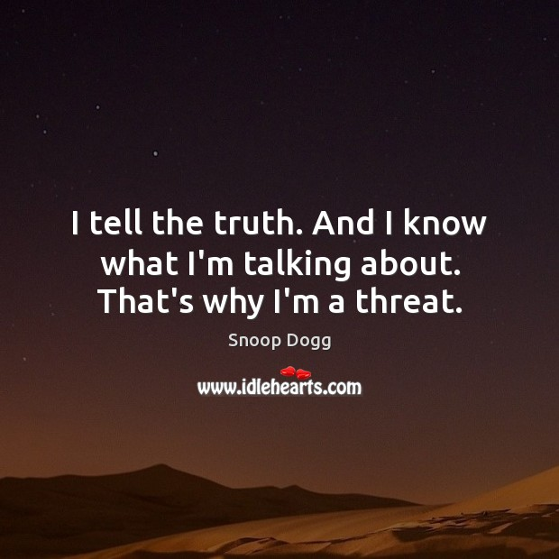 I tell the truth. And I know what I'm talking about. That's why I'm a threat. Snoop Dogg Picture Quote