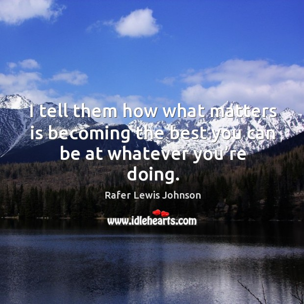 I tell them how what matters is becoming the best you can be at whatever you're doing. Image