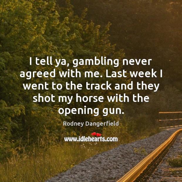 I tell ya, gambling never agreed with me. Last week I went Image