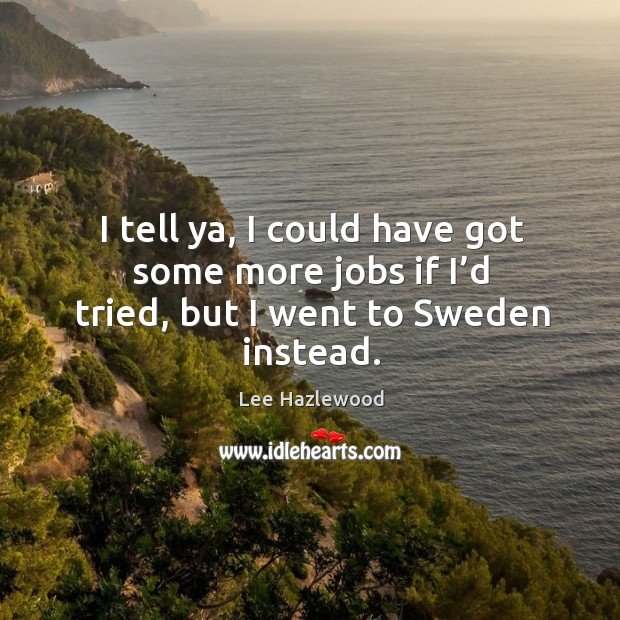 I tell ya, I could have got some more jobs if I'd tried, but I went to sweden instead. Lee Hazlewood Picture Quote