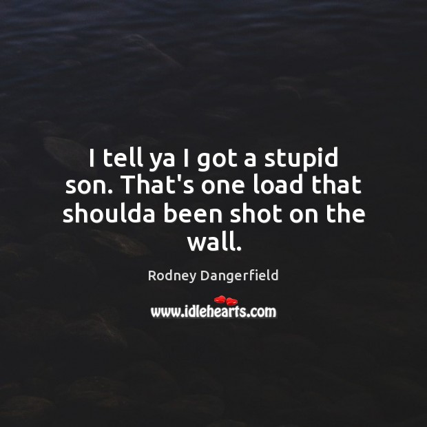 I tell ya I got a stupid son. That's one load that shoulda been shot on the wall. Rodney Dangerfield Picture Quote