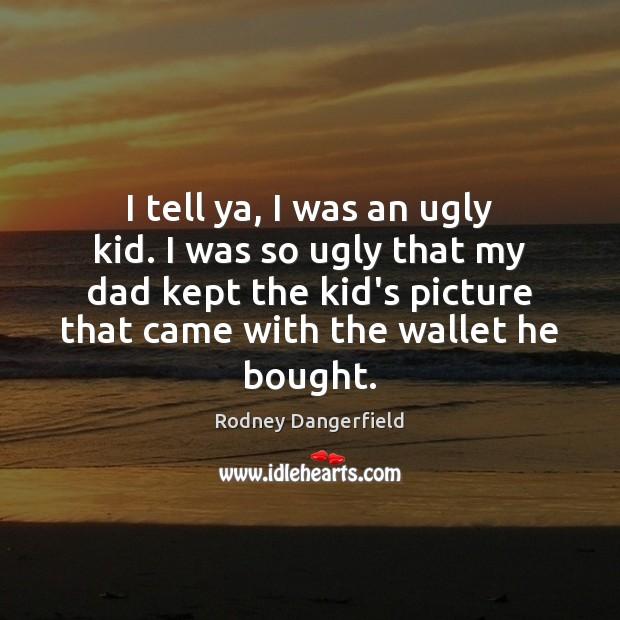 Image, I tell ya, I was an ugly kid. I was so ugly