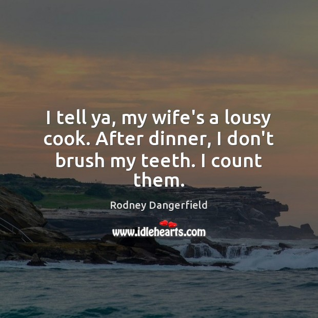 I tell ya, my wife's a lousy cook. After dinner, I don't brush my teeth. I count them. Rodney Dangerfield Picture Quote