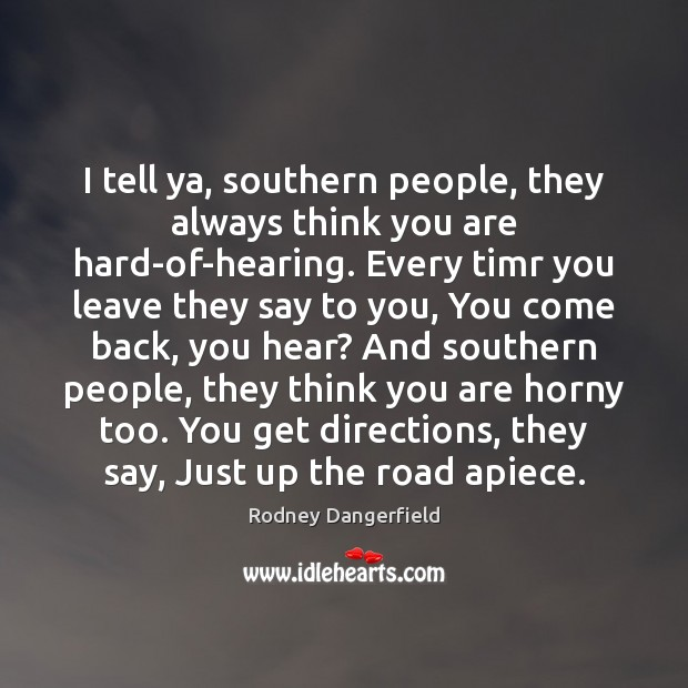Image, I tell ya, southern people, they always think you are hard-of-hearing. Every