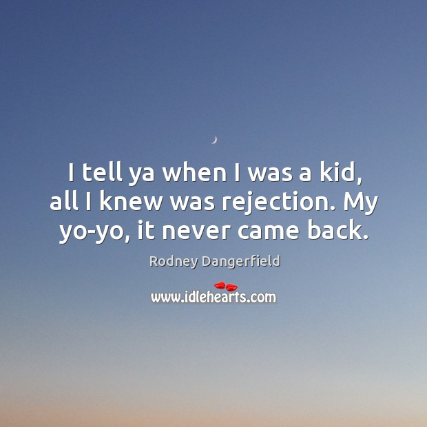 I tell ya when I was a kid, all I knew was rejection. My yo-yo, it never came back. Image