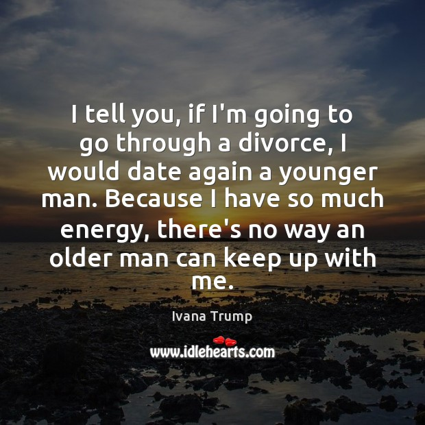 I tell you, if I'm going to go through a divorce, I Ivana Trump Picture Quote