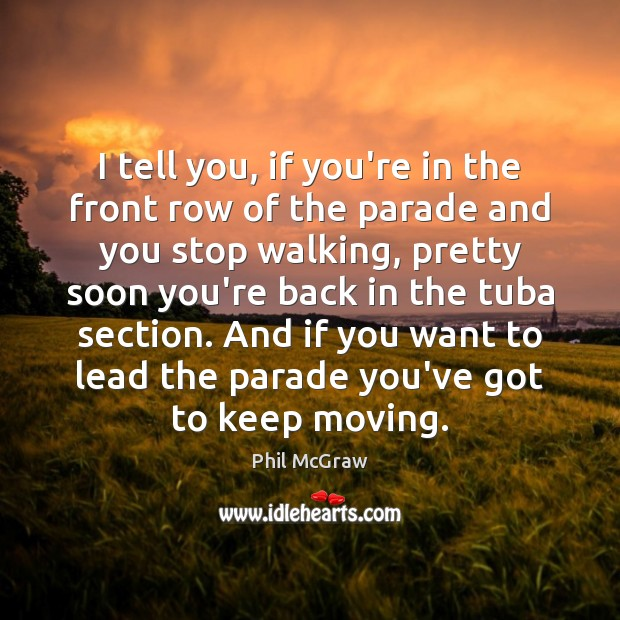 I tell you, if you're in the front row of the parade Phil McGraw Picture Quote