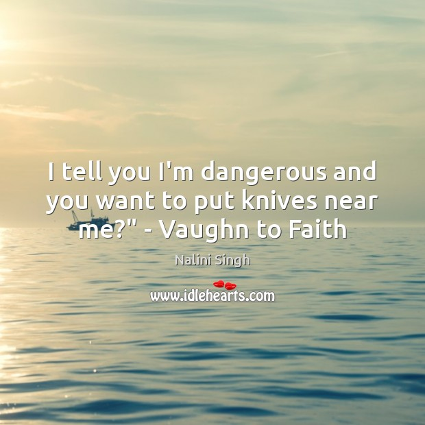 """I tell you I'm dangerous and you want to put knives near me?"""" – Vaughn to Faith Image"""
