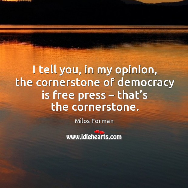 I tell you, in my opinion, the cornerstone of democracy is free press – that's the cornerstone. Milos Forman Picture Quote