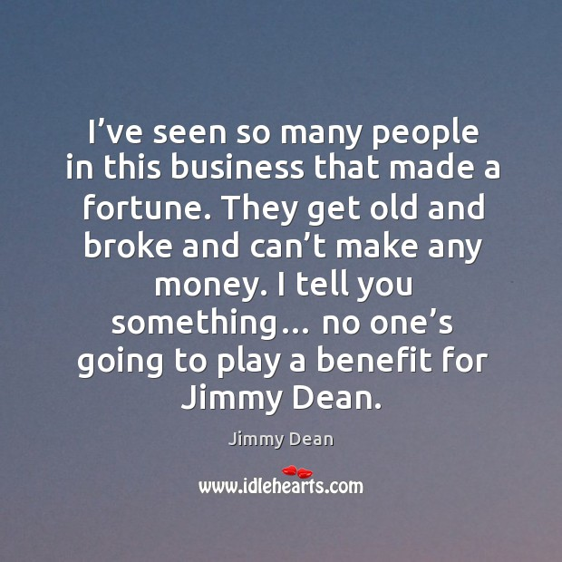 I tell you something… no one's going to play a benefit for jimmy dean. Image