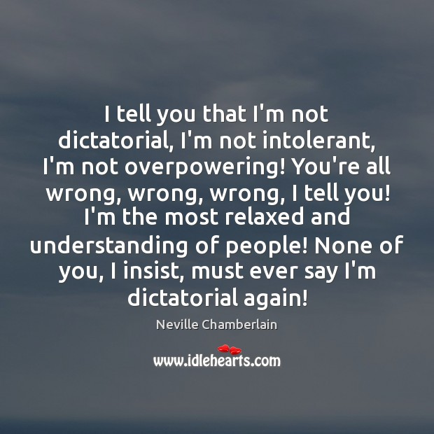 I tell you that I'm not dictatorial, I'm not intolerant, I'm not Image