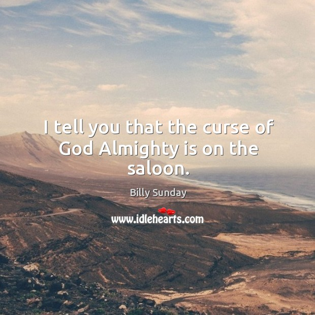 I tell you that the curse of God almighty is on the saloon. Billy Sunday Picture Quote
